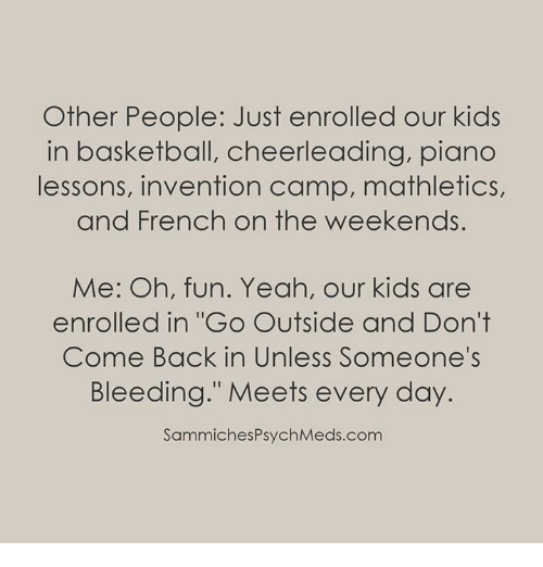 """cheerleading: Other People: Just enrolled our kids  in basketball, cheerleading, piano  lessons, invention camp, mathletics,  and French on the weekends.  Me: Oh, fun. Yeah, our kids are  enrolled in """"Go Outside and Don't  Come Back in Unless Someone's  Bleeding."""" Meets every day.  SammichesPsychMeds.com"""