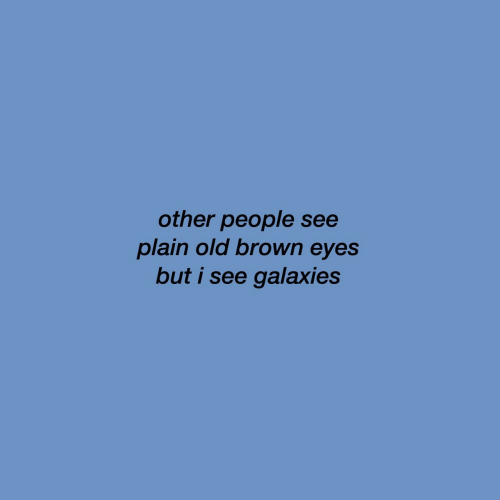 plain: other people see  plain old brown eyes  but i see galaxies