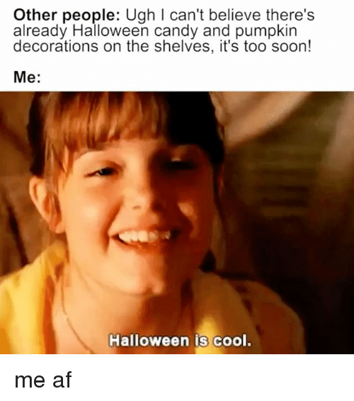 Af, Candy, and Halloween: Other people: Ugh I can't believe there's  already Halloween candy and pumpkin  decorations on the shelves, it's too soon!  Me:  Halloween is cool. me af