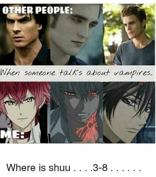 Vampirism: OTHER PEOPLE:  When someone talks about vampires.  MEE Where is shuu . . . .3-8 . . . . . .