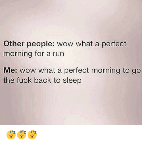 Run, Wow, and Fuck: Other people: wow what a perfect  morning for a run  Me: wow what a perfect morning to go  the fuck back to sleep 😴😴😴