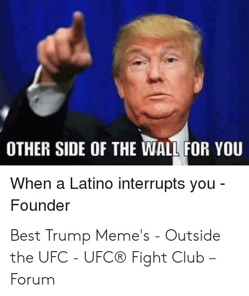 Other Side Of The Wall For You: OTHER SIDE OF THE WALL FOR YOU  When a Latino interrupts you  Founder Best Trump Meme's - Outside the UFC - UFC® Fight Club – Forum