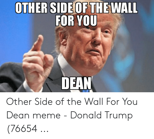 Other Side Of The Wall For You: OTHER SIDE OF THEWALL  FOR YOU  DEAN Other Side of the Wall For You Dean meme - Donald Trump (76654 ...