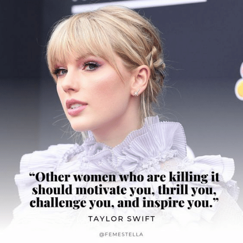 """inspire: """"Other women who are killing it  should motivate you, thrill you,  challenge you, and inspire you.""""  TAYLOR SWIFT  @FEMESTELLA"""