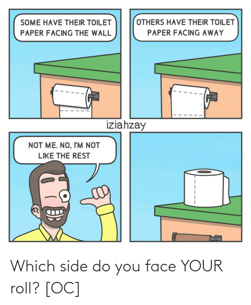 Not Me: OTHERS HAVE THEIR TOILET  SOME HAVE THEIR TOILET  PAPER FACING AWAY  PAPER FACING THE WALL  iziahzay  NOT ME. NO, I'M NOT  LIKE THE REST Which side do you face YOUR roll? [OC]