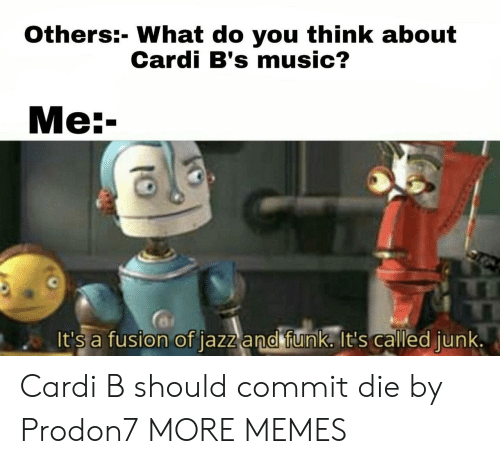 Dank, Memes, and Music: Others:- What do you think about  Cardi B's music?  Ме:-  It's a fusion of jazz and funk. It's called junk. Cardi B should commit die by Prodon7 MORE MEMES