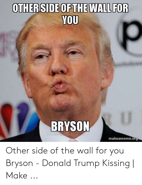 Other Side Of The Wall For You: OTHERSIDE OFTHE WALL FOR  YOU  U  BRYSON  makeameme.org Other side of the wall for you Bryson - Donald Trump Kissing | Make ...