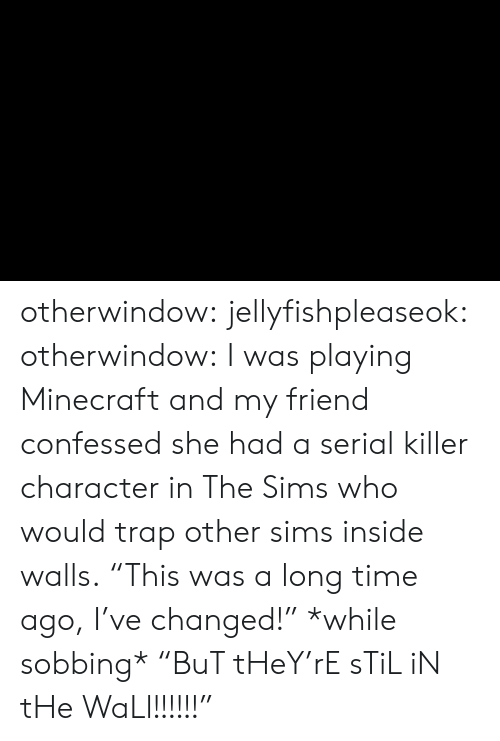 "The Sims: otherwindow: jellyfishpleaseok:  otherwindow:    I was playing Minecraft and my friend confessed she had a serial killer character in The Sims who would trap other sims inside walls.    ""This was a long time ago, I've changed!"" *while sobbing* ""BuT tHeY'rE sTiL iN tHe WaLl!!!!!!"""