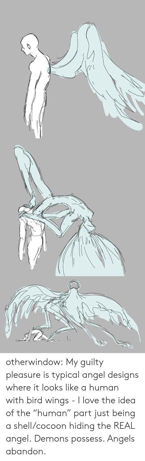 """demons: otherwindow:   My guilty pleasure is typical angel designs where it looks like a human with bird wings - I love the idea of the """"human"""" part just being a shell/cocoon hiding the REAL angel.   Demons possess. Angels abandon."""