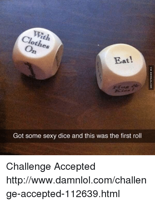 damnlol: othes  Eat!  Got some sexy dice and this was the first roll Challenge Accepted http://www.damnlol.com/challenge-accepted-112639.html