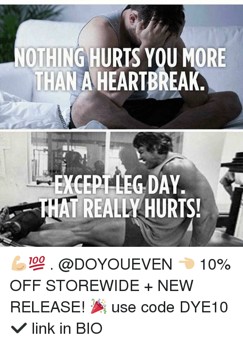 Gym, Link, and New Release: OTHING HURTS YOU MORE  THAN A HEARTBREAK  EXGERTLEG DAY  THAT REALLY HURTS! 💪🏼💯 . @DOYOUEVEN 👈🏼 10% OFF STOREWIDE + NEW RELEASE! 🎉 use code DYE10 ✔️ link in BIO