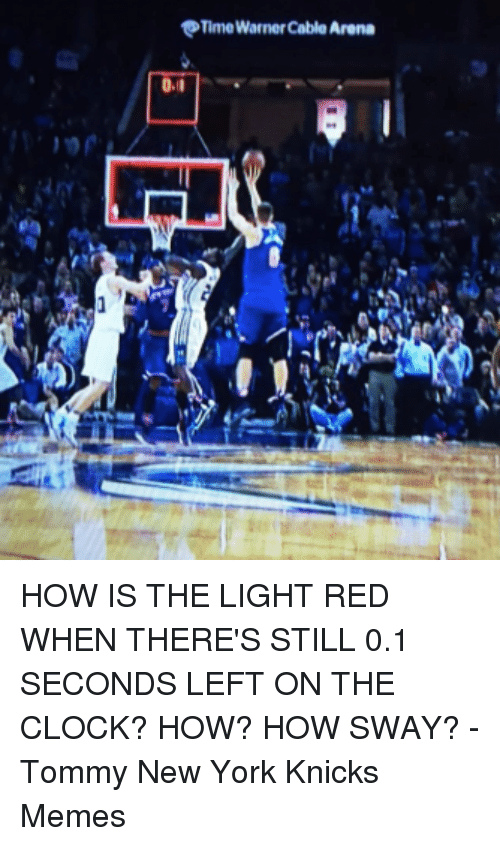 Clock, New York Knicks, and Memes: OTime Warner Cable Arena HOW IS THE LIGHT RED WHEN THERE'S STILL 0.1 SECONDS LEFT ON THE CLOCK? HOW? HOW SWAY?  -Tommy  New York Knicks Memes