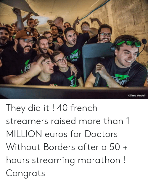 streamers: OTimo Vordeil They did it ! 40 french streamers raised more than 1 MILLION euros for Doctors Without Borders after a 50 + hours streaming marathon ! Congrats