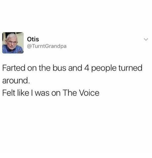 Dank, The Voice, and Getting Turnt: Otis  @Turnt Grandpa  Farted on the bus and 4 people turned  around  Felt like was on The Voice