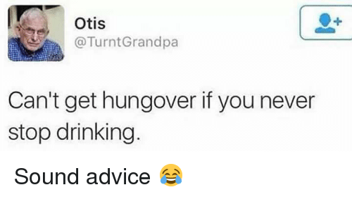 Advice, Drinking, and Memes: Otis  @TurntGrandpa  Can't get hungover if you never  stop drinking Sound advice 😂