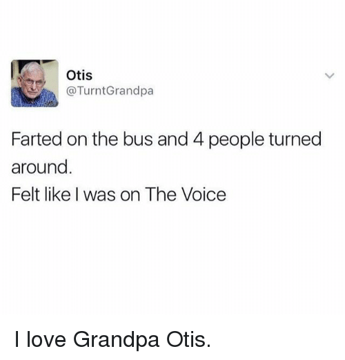 Love, Memes, and The Voice: Otis  TurntGrandpa  Farted on the bus and 4 people turned  around  Felt like was on The Voice I love Grandpa Otis.