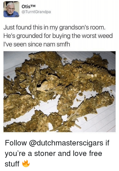 Free Stuff: OtisTM  @TurntGrandpa  Just found this in my grandson's room  He's grounded for buying the worst weed  I've seen since nam smfh Follow @dutchmasterscigars if you're a stoner and love free stuff 🔥