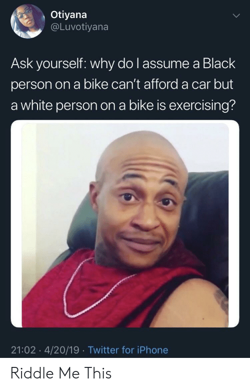 exercising: Otiyana  @Luvotiyana  Ask yourself: why do l assume a Black  person on a bike can't afford a car but  a white person on a bike is exercising?  21:02 4/20/19 Twitter for iPhone Riddle Me This