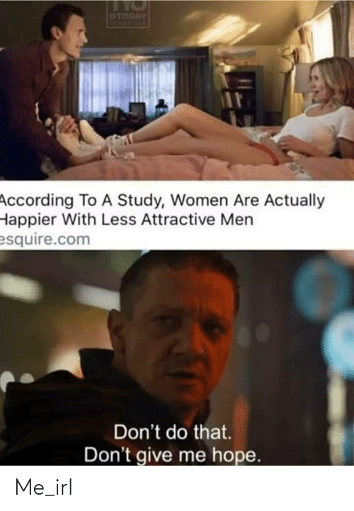 dont do that: OTODAY  According To A Study, Women Are Actually  Happier With Less Attractive Men  esquire.com  Don't do that.  Don't give me hope. Me_irl