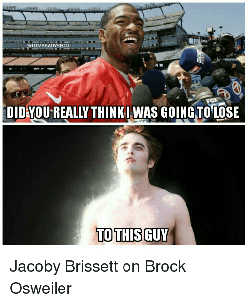 Osweiler: OTOMBRADYSEGO  DID YOU REALLY THINKI WAS GOING TO LOSE  TO THIS GUY Jacoby Brissett on Brock Osweiler