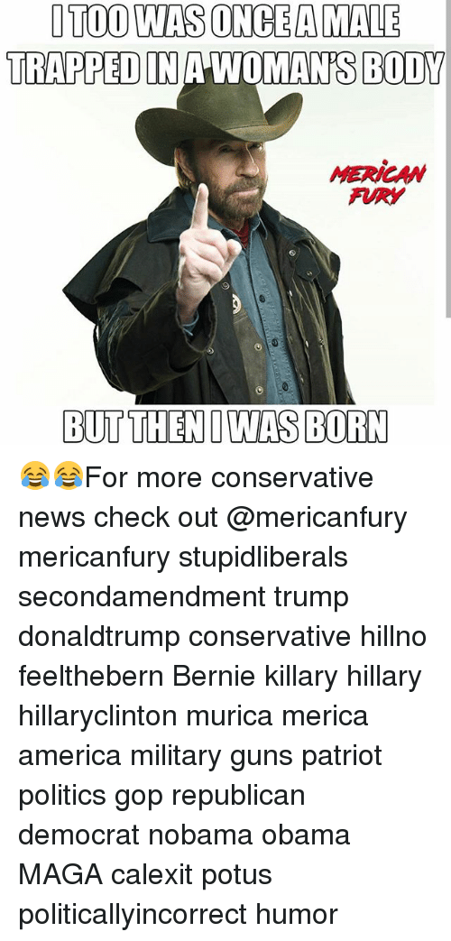 America, Guns, and Memes: OTOO WAS ONCE A MALE  TRAPPED IN A WOMAN'S BODY  MERICAMW  FRY  BUTTHENIWAS BORN 😂😂For more conservative news check out @mericanfury mericanfury stupidliberals secondamendment trump donaldtrump conservative hillno feelthebern Bernie killary hillary hillaryclinton murica merica america military guns patriot politics gop republican democrat nobama obama MAGA calexit potus politicallyincorrect humor