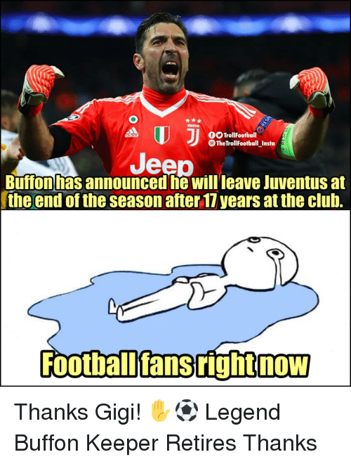 gigi: OTrollFootball  The TrollFootball Insta  Jeep  Buffon has announced he Willleave Juventus at  the end of the season after 17 years at the club.  Football'fans right now Thanks Gigi! ✋⚽️ Legend Buffon Keeper Retires Thanks