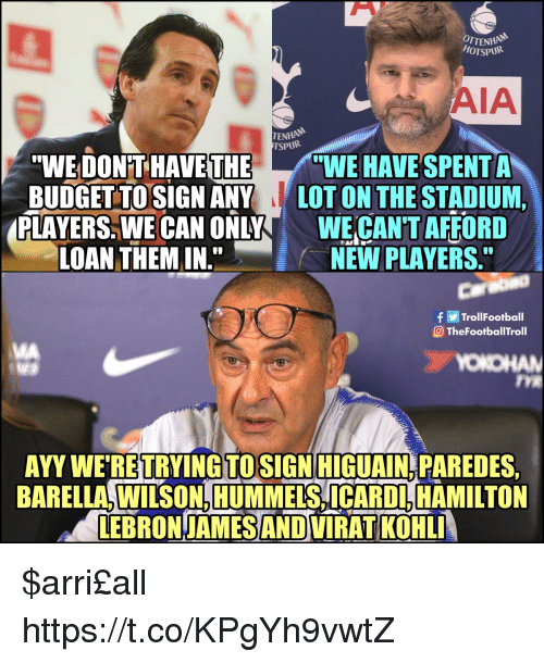 """ayy: OTTENH  HOTSPUR  AIA  ENHAN  TSPURi  """"WE DON'T HAVE THEWE HAVE SPENT A  BUDGET TOSIGN ANY LOT ON THE STADIUM,  PLAYERS. WE CAN ONLYWE CAN'T AFFORD  LOAN THEM IN.  NEW PLAYERS  Carabao  TrollFootball  TheFootballTroll  MA  OKO  TYE  AYY WE RETRYINGTOSIGN HIGUAIN PAREDES  BARELLA, WILSON, HUMMELS, ICARDL, HAMILTON  LEBRON-JAMES AND VIRAT KOHL $arri£all https://t.co/KPgYh9vwtZ"""