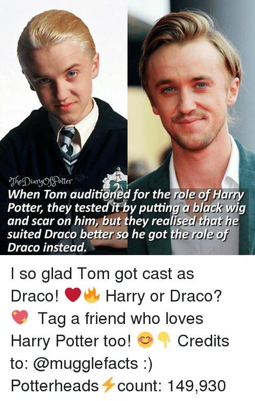 Harry Potter, Memes, and Black: otter  When Tom auditioned for the role of Harry  Potter, they tested it by putting a black wig  and scar on him, butte mot the role of  and scar on him, but they realised that he  suited Draco better so he got the role of  Draco instead. I so glad Tom got cast as Draco! ❤🔥 Harry or Draco? 💖 ♔ Tag a friend who loves Harry Potter too! 😊👇 Credits to: @mugglefacts :) ◇ Potterheads⚡count: 149,930