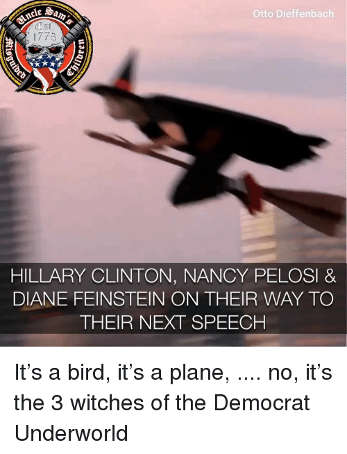 Nancy Pelosi: Otto Dieffenbach  1775  HILLARY CLINTON, NANCY PELOSI &  DIANE FEINSTEIN ON THEIR WAY TO  THEIR NEXT SPEECH It's a bird, it's a plane, .... no, it's the 3 witches of the Democrat Underworld