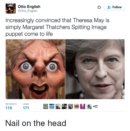 Nails, Dank Memes, and English: Otto English  Follow  @Otto English  Increasingly convinced that Theresa May is  simply Margaret Thatchers Spitting lmage  puppet come to life  RETWEETS  LIKES  115 Nail on the head