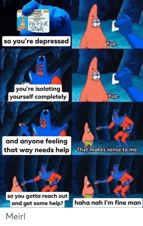 So Youre: ottom  co PATricK  StaR  |so you're depressed  Yup  you're isolating  yourself completely  Yup.  00  and anyone feeling  that way needs help  That makes sense to me.  so you gotta reach out  and get some help?  haha nah I'm fine man Meirl