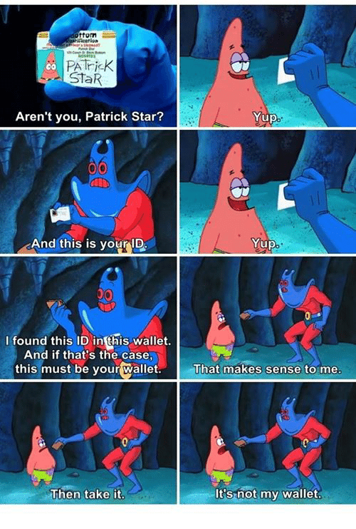 Patrick Star, Star, and Stars: ottom  PA Trick  00  STaR  Aren't you, Patrick Star?  And this is your ID  I found this ID in this wallet.  And if that's the case,  this must be your wallet.  Then take it  Yup  Yup  That makes sense to me  It's not my wallet