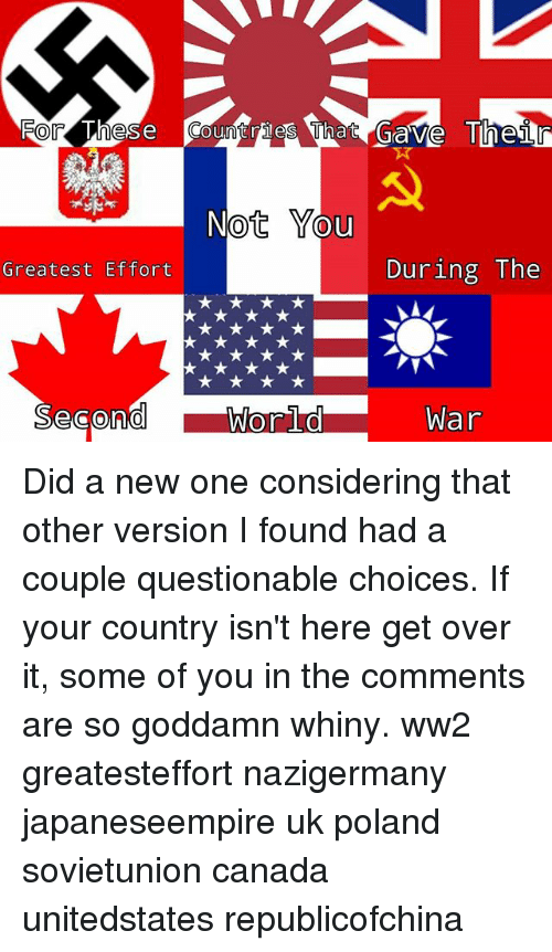 Memes, Canada, and Poland: otYo  Greatest Effort  During The  War Did a new one considering that other version I found had a couple questionable choices. If your country isn't here get over it, some of you in the comments are so goddamn whiny. ww2 greatesteffort nazigermany japaneseempire uk poland sovietunion canada unitedstates republicofchina