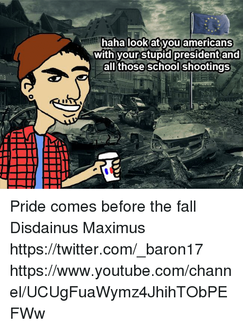 Fall, Maximus, and Memes: ou americans  with vourstupid president and  al those school shootings  na Pride comes before the fall Disdainus Maximus https://twitter.com/_baron17 https://www.youtube.com/channel/UCUgFuaWymz4JhihTObPEFWw