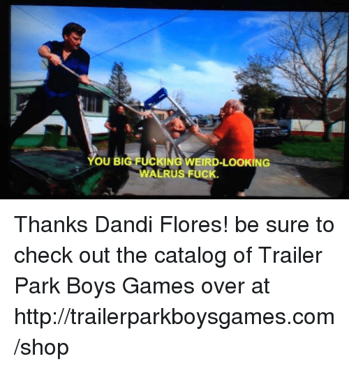 Weird Looks: OU BI  KING WEIRD-LOOKING  ALRUS FUCK Thanks Dandi Flores! be sure to check out the catalog of Trailer Park Boys Games over at http://trailerparkboysgames.com/shop
