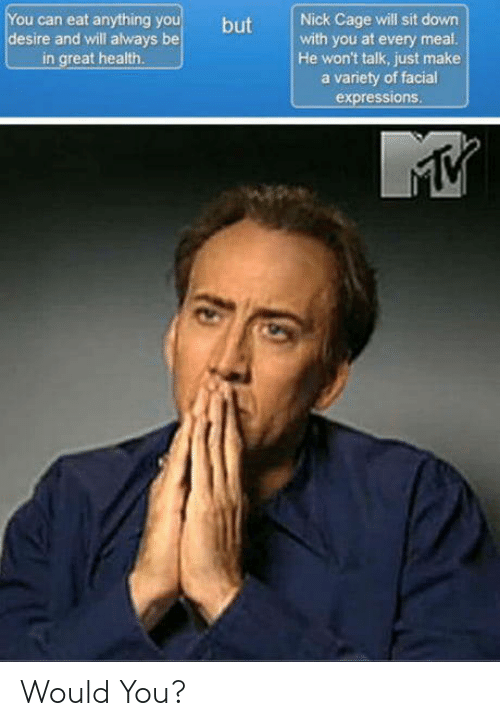 facial expressions: ou can eat anything y  desire and will always be  in great health  but Nick Cage will sit down  with you at every meal  He won't talk, just make  a variety of facial  expressions Would You?
