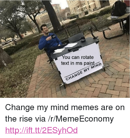"Memes, Http, and Paint: ou can rotate  text in ms paint D  CHANGE MY MIND <p>Change my mind memes are on the rise via /r/MemeEconomy <a href=""http://ift.tt/2ESyhOd"">http://ift.tt/2ESyhOd</a></p>"