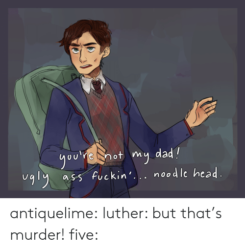 Noodle: ou e hot my dad?  5 fuckin. nosdle head  uqly a  UCKin. noodle hea antiquelime: luther: but that's murder! five: