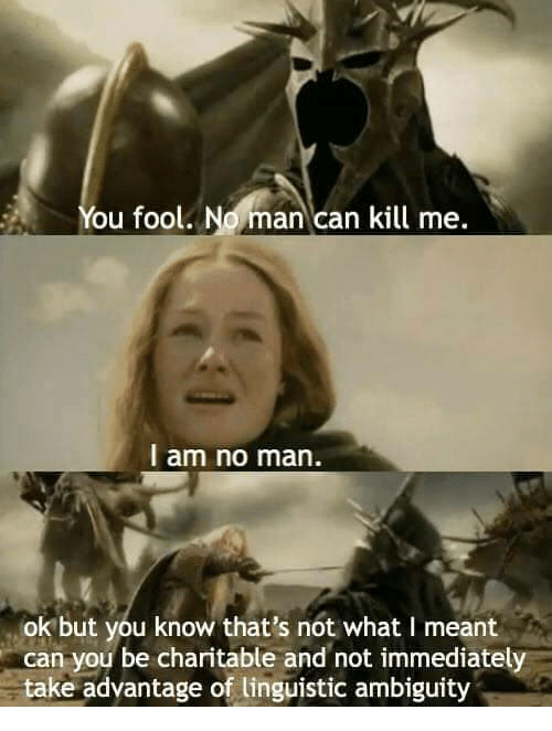 linguistic: ou fool. No man can kill me.  I am no man.  ok but you know that's not what I meant  can you be charitable and not immediately  take advantage of linguistic ambiguity