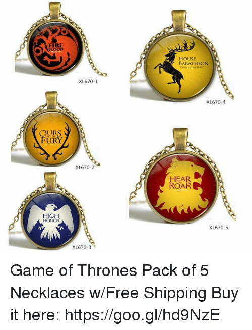 Game of Thrones, Memes, and Free: OU  HIGH  HONOR  XL670-1  XL670-2  XL670-3  HOUSE  BARATHEON  XL670-4  HEAR  ROAR  XL670-5 Game of Thrones Pack of 5 Necklaces w/Free Shipping Buy it here: https://goo.gl/hd9NzE
