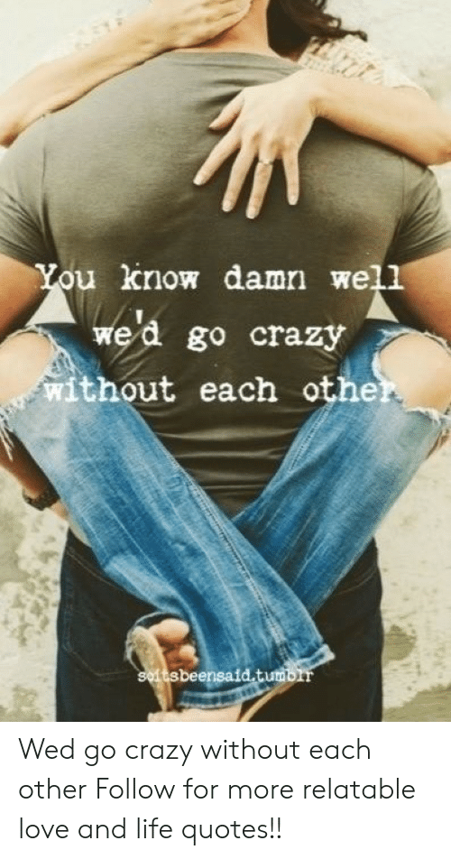 Love: ou know damn well  wed go crazy  without each othe  tsbeensaid.tum Wed go crazy without each other  Follow for more relatable love and life quotes!!