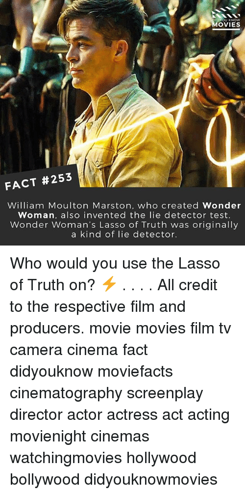 lie detector: OU KNOW  MOVIES  FACT #253  William Moulton Marston, who created Wonder  Woman, also invented the lie detector test.  Wonder Woman's Lasso of Truth was originally  a kind of lie detector. Who would you use the Lasso of Truth on? ⚡️ . . . . All credit to the respective film and producers. movie movies film tv camera cinema fact didyouknow moviefacts cinematography screenplay director actor actress act acting movienight cinemas watchingmovies hollywood bollywood didyouknowmovies