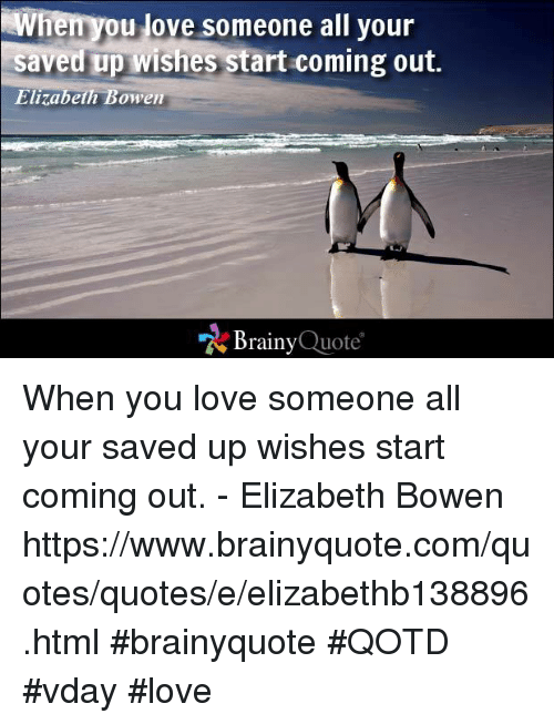 Memes, 🤖, and Elizabeth: ou love someone all your  saved up wishes start coming out.  Elizabeth Bowen  Brainy  Quote When you love someone all your saved up wishes start coming out. - Elizabeth Bowen https://www.brainyquote.com/quotes/quotes/e/elizabethb138896.html #brainyquote #QOTD #vday #love
