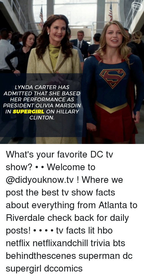 riverdale: Ou  LYNDA CARTER HAS  ADMITTED THAT SHE BASED  HER PERFORMANCE AS  PRESIDENT OLIVIA MARSDIN  IN SUPERGIRL ON HILLARY  CLINTON. What's your favorite DC tv show? • • Welcome to @didyouknow.tv ! Where we post the best tv show facts about everything from Atlanta to Riverdale check back for daily posts! • • • • tv facts lit hbo netflix netflixandchill trivia bts behindthescenes superman dc supergirl dccomics