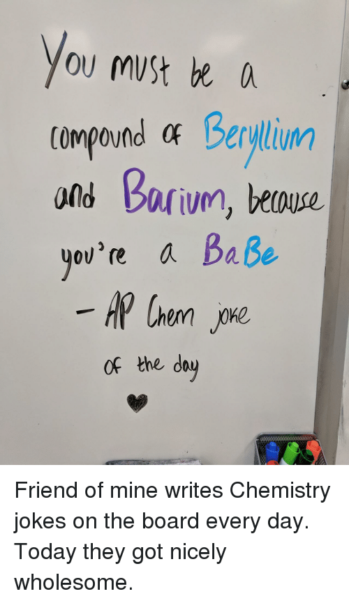 chemistry jokes: ou muSt e  compound at Berylium  ond barivn, beouse.  ov're a Baße  of the dau <p>Friend of mine writes Chemistry jokes on the board every day. Today they got nicely wholesome.</p>