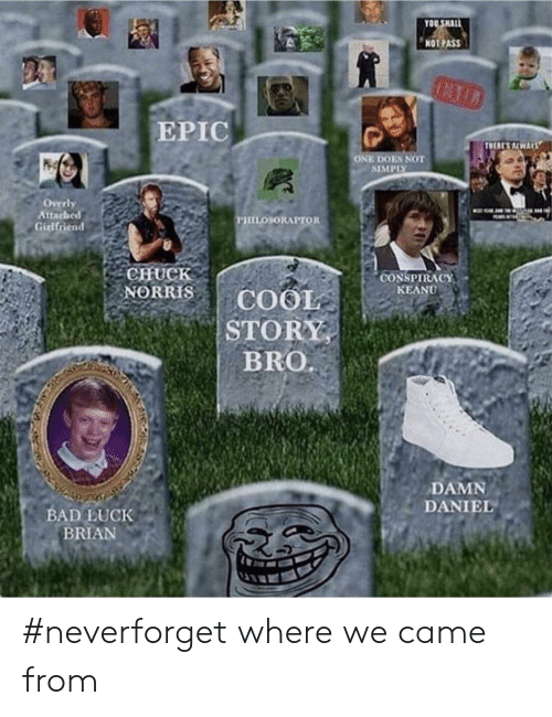 Bad Luck Brian: OU SHALL  NOT PASS  EPIC  ONE DOES NOT  SIMPISY  Overly  Attacheed  Girlfriend  CHuCk  CONSPIRACY  KEANU  BRO  DAMN  DANIEL  BAD LUCK  BRIAN #neverforget where we came from