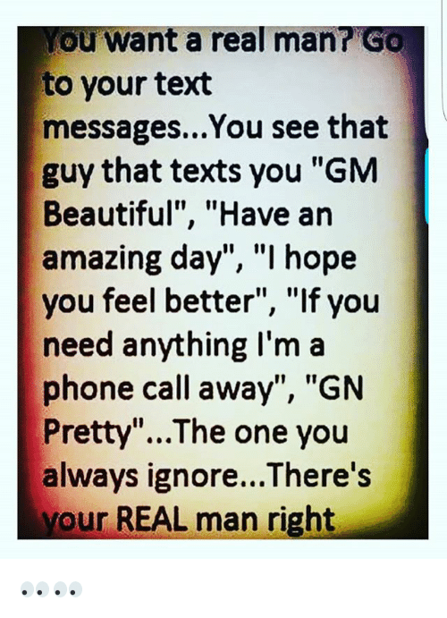 """Beautiful, Memes, and Phone: ou want a real man? GO  to your text  messages...You see that  guy that texts you """"GM  Beautiful"""", """"Have an  amazing day"""", """"I hope  you feel better"""", """"If you  need anything I'm a  phone call away"""", """"GN  Pretty""""...The one you  always ignore...There's  your REAL man right 👀👀"""