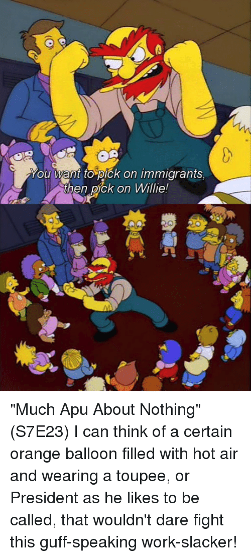 """toupee: ou want to pick on immigrants  then pick on Willie! """"Much Apu About Nothing"""" (S7E23)  I can think of a certain orange balloon filled with hot air and wearing a toupee, or President as he likes to be called, that wouldn't dare fight this guff-speaking work-slacker!"""