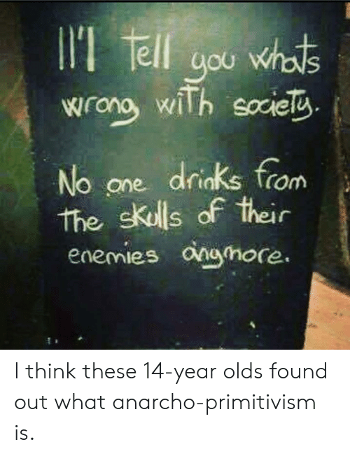 Anarcho Primitivism: oU  wong wiTh soiel  No one drinks from  the skulls of their  enemies onohore I think these 14-year olds found out what anarcho-primitivism is.