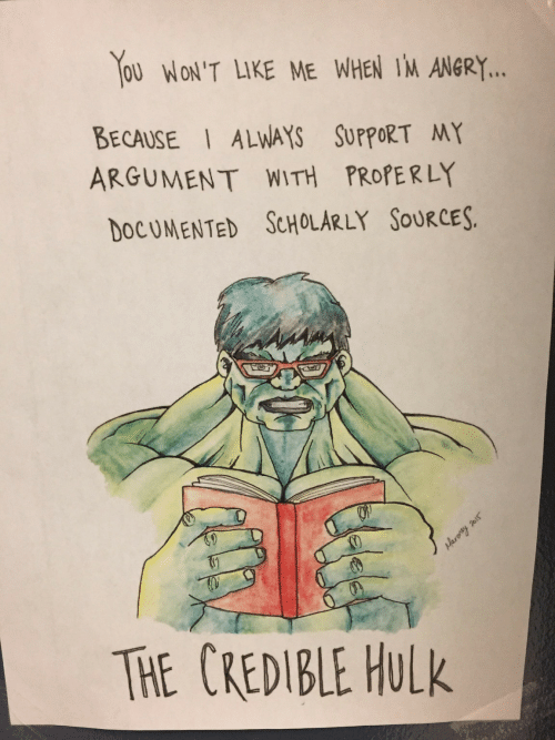 credible hulk: OU WON'T LIKE ME WHEN IM ANGRY.  BECAUSE ALWAYS SUPPORT MY  ARGUMENT WITH PROPERLY  DOCUMENTED ScHOLARLY SOuRCES.  TE CREDIBLE HuLk